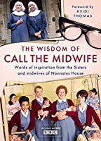 The Wisdom of Call The Midwife: Words of love, loss, friendship, family and more, from the Sisters and midwives of Nonnatus House