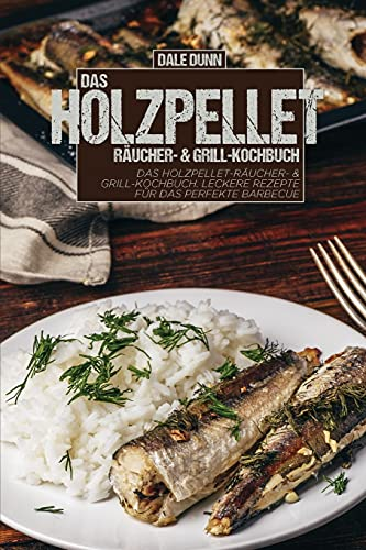Das Holzpellet-Räucher- & Grill-Kochbuch: Das Holzpellet-Räucher- & Grill-Kochbuch. Leckere Rezepte für das perfekte Barbecue