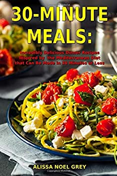 30-Minute Meals  Incredibly Delicious Dinner Recipes Inspired by the Mediterranean Diet that Can Be Made in 30 Minutes or Less  Healthy Recipes for Weight Loss  Clean Eating on a Budget