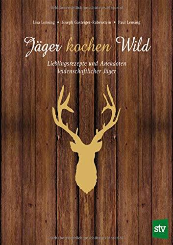 Jäger kochen Wild: Lieblingsrezepte und Anekdoten leidenschaftlicher Jäger
