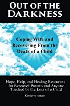 Out of the Darkness: Coping With and Recovering From the Death of a Child: Hope, Help, and Healing Resources for Bereaved Parents and Anyone Touched by the Loss of a Child
