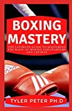 Boxing Mastery: The Ultimate Guide To Mastering The Basic Of Boxing For Starters And Experts