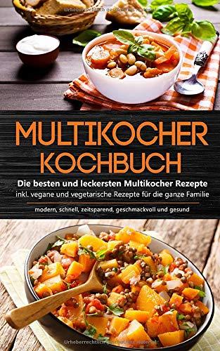 Multikocher Kochbuch: Die besten und leckersten Multikocher Rezepte inkl. vegane und vegetarische Rezepte für die ganze Familie - modern, schnell, zeitsparend, geschmackvoll und gesund
