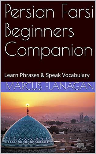 Persian Farsi Beginners Companion: Learn Phrases & Speak Vocabulary (English Edition)