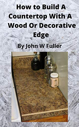How to Build a Countertop with a Wood or Decorative Edge (English Edition)