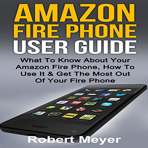 Amazon Fire: Amazon Fire Phone User Guide: What to Know About Your Amazon Fire Phone, How to Use It & Get the Most out of Your Amazon Fire Phone audiobook cover art