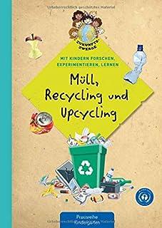 Müll, Recycling und Upcycling: Mit Kindern forschen, experimentieren und lernen Zukunftszwerge - Mit Kindern forschen, experimentieren und lernen: ... und Umweltschutz in Kindergarten und Kita
