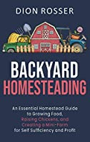 Backyard Homesteading: An Essential Homestead Guide to Growing Food, Raising Chickens, and Creating a Mini-Farm for Self Sufficiency and Profit