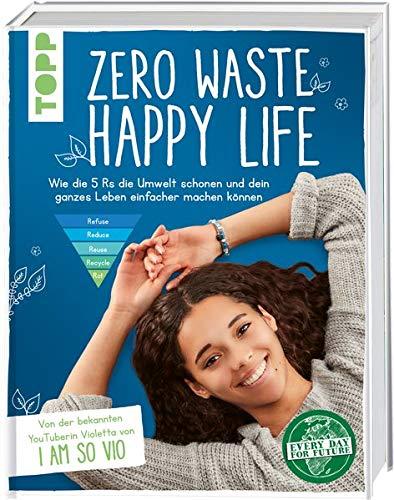Zero Waste – Happy Life!: Wie die 5 Rs die Umwelt schonen und dein ganzes Leben einfacher machen können. Von der bekannten YouTuberin Violetta von