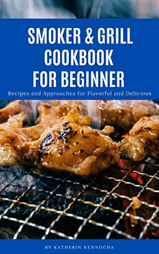 SMOKER & GRILL COOKBOOK FOR BEGINNERS: Recipes and Approaches for Flavorful and Delicious (English Edition)