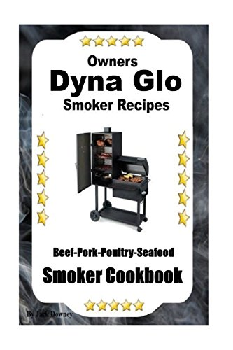 Dyna Glo Smoker Recipes: Beef Pork Poultry Seafood Smoker Cookbook (Volume 1)