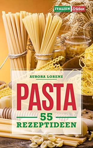 Pasta: 55 Rezeptideen für Pasta, Nudel, Nudelteig, Spätzle und Nudelsalat