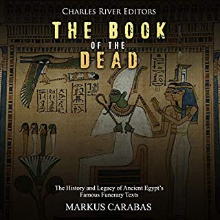 The Book of the Dead     The History and Legacy of Ancient Egypt's Famous Funerary Texts              By:                                                                                                                                 Charles River Editors                               Narrated by:                                                                                                                                 Jim D. Johnston                      Length: 1 hr and 31 mins     Not rated yet     Overall 0.0