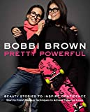 Bobbi Brown Pretty Powerful: Beauty Stories to Inspire Confidence: Start-to-Finish Makeup Techniques to Achieve Fabulous Looks
