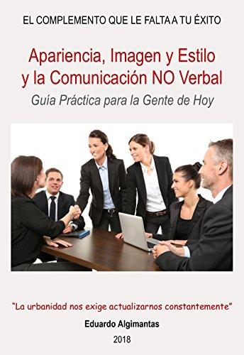 Apariencia, Imagen y Estilo y la Comunicación NO Verbal: Guía Práctica para la Gente de Hoy (El Complemento que le falta a Tu Éxito nº 3)