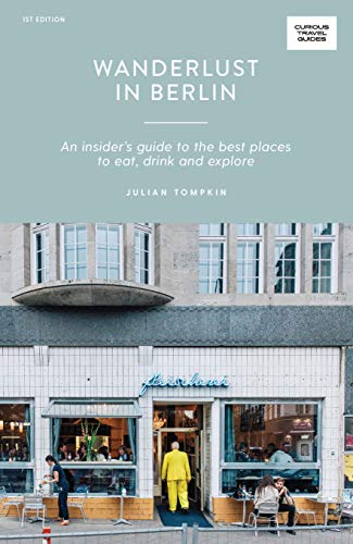 Wanderlust in Berlin: An Insider's Guide to the Best Places to Eat, Drink and Explore (Curious Travel Guides)