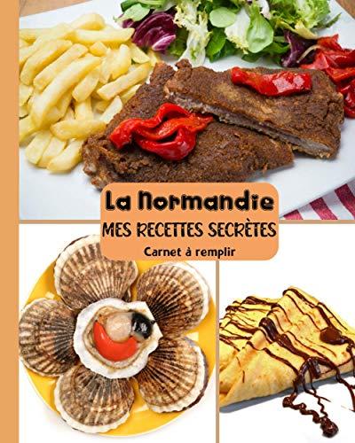 La Normandie Mes Recettes Secrètes Carnet à Remplir: Un cahier vierge des passionnés de la cuisine | livre de recette à completer et Personnaliser ... de cadeau à offrir pour toutes les occasions