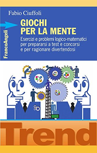 Giochi per la mente. Esercizi e problemi logico-matematici per prepararsi a test e concorsi e per ragionare divertendosi (Trend Vol. 236)