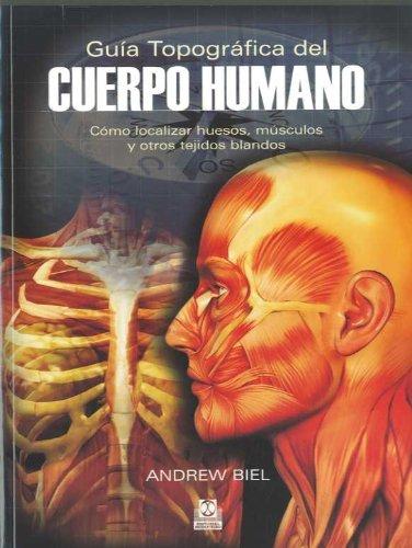 GUÍA TOPOGRÁFICA DEL CUERPO HUMANO. Cómo localizar huesos, músculos y otros tejidos blandos (Bic