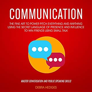 Communication     The Fine Art to Power Pitch Everything and Anything Using the Secret Language of Presence and Influence to Win Friends Using Small Talk (Master Conversation and Public Speaking Skills)              By:                                                                                                                                 Debra Hedges                               Narrated by:                                                                                                                                 Dana Roth                      Length: 4 hrs and 17 mins     25 ratings     Overall 4.9