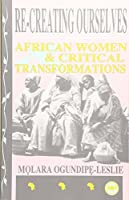Re-Creating Ourselves: African Women & Critical Transformations