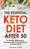 The Essential Keto Diet After 50: A Gentler Approach to Ketogenic Diet to Lose Belly Fat and Feel Great