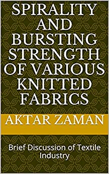 Spirality and Bursting Strength of Various Knitted Fabrics: Brief Discussion of Textile Industry (English Edition) par [Aktar Zaman]