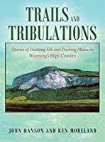 Trials and Tribulations: Stories of Hunting Elk and Packing Mules in Wyoming's High Country