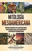 Mitología mesoamericana: Una guía fascinante de la mitología maya, la mitología azteca, la mitología inca y los mitos centroamericanos