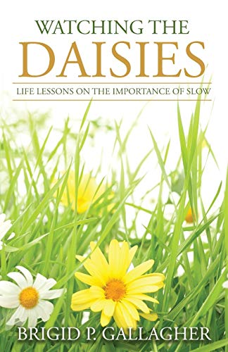 Book: Watching the Daisies - Life Lessons on the Importance of Slow by Brigid P. Gallagher