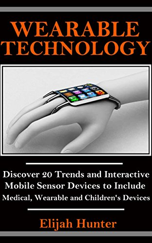 Wearable Technology: Discover 20 Trends and Interactive Mobile Sensor Devices to Include Medical, Wearable and Children's Devices (Wearable Camera, Electronic ... Trackers, Fashion of the Future)