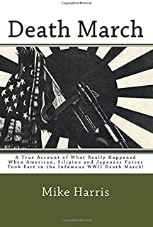 Death March: A True Account of What Really Happened When American, Filipino and Japanese Forces Took Part in the Infamous WWII Death March!