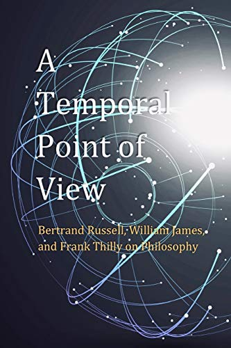 A Temporal Point of View: Bertrand Russell, William James, and Frank Thilly on Philosophy