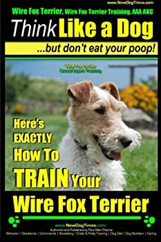 Wire Fox Terrier Wire Fox Terrier Training AAA AKC | Think Like a Dog ~ But Don t Eat Your Poop! | Wire Fox Terrier Breed Expert Training |  Here s .. How To TRAIN Your Wire Fox Terrier  Volume 1