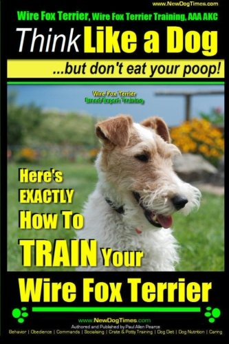 Wire Fox Terrier, Wire Fox Terrier Training, AAA AKC   Think Like a Dog ~ But Don't Eat Your Poop!   Wire Fox Terrier Breed Expert Training  : Here's ... How To TRAIN Your Wire Fox Terrier: Volume 1