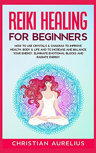 Reiki Healing for Beginners: How to Use Crystals & Chakras to Improve Health, Body & Life and to Increase and Balance Your Energy. Eliminate Emotional Blocks and Radiate Energy.
