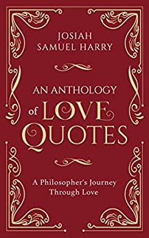 An Anthology of Love Quotes: A Philosopher's Journey Through Love by [Josiah Samuel Harry]