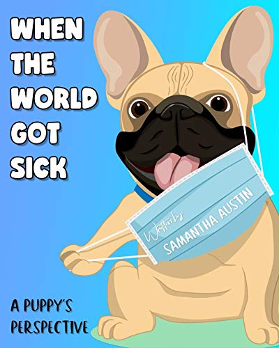 When the world got sick, A Puppy's Perspective: A French Bulldog's Explanation of Coronavirus & Universal Precautions