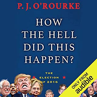 How the Hell Did This Happen?     The Election of 2016              By:                                                                                                                                 P. J. O'Rourke                               Narrated by:                                                                                                                                 P. J. O'Rourke                      Length: 5 hrs and 16 mins     46 ratings     Overall 4.3