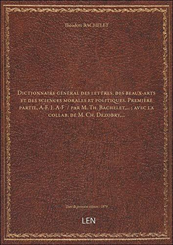 Dictionnaire général deslettres,desbeaux-artsetdes sciences morales etpolitiques. Première par