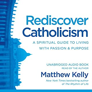 Rediscover Catholicism     A Spiritual Guide to Living with Passion & Purpose              By:                                                                                                                                 Matthew Kelly                               Narrated by:                                                                                                                                 Matthew Kelly                      Length: 11 hrs and 34 mins     313 ratings     Overall 4.8