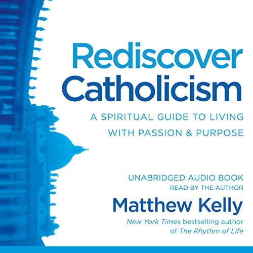 Rediscover Catholicism     A Spiritual Guide to Living with Passion & Purpose              By:                                                                                                                                 Matthew Kelly                               Narrated by:                                                                                                                                 Matthew Kelly                      Length: 11 hrs and 34 mins     2 ratings     Overall 4.5