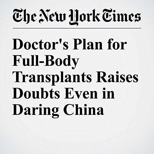 Doctor's Plan for Full-Body Transplants Raises Doubts Even in Daring China cover art