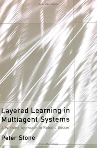 Layered Learning in Multiagent Systems: A Winning Approach to Robotic Soccer (Intelligent Robotics and Autonomous Agents)