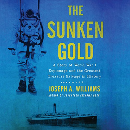 The Sunken Gold     A Story of World War I Espionage and the Greatest Treasure Salvage in History              By:                                                                                                                                 Joseph A. Williams                               Narrated by:                                                                                                                                 Paul Boehmer                      Length: 10 hrs and 26 mins     11 ratings     Overall 4.5