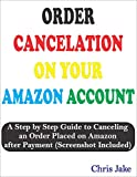 ORDER CANCELLATION ON YOUR AMAZON ACCOUNT: A Step by Step Guide to Cancelling an Order Placed on Amazon after Payment (Screenshot Included) (English Edition)