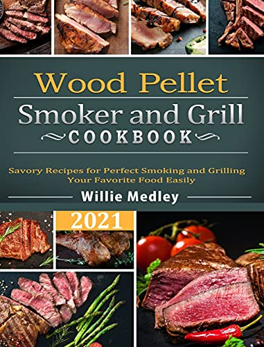 Wood Pellet Smoker and Grill Cookbook 2021: Savory Recipes for Perfect Smoking and Grilling Your Favorite Food Easily