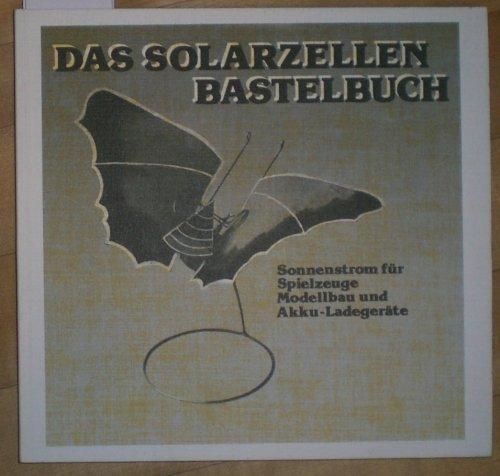 Das Solarzellen-Bastelbuch: Sonnenstrom für Spielzeuge, Modellbau und Akku-Ladegeräte