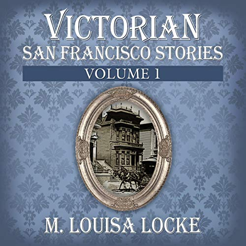 Victorian San Francisco Stories: Volume 1 Audiobook By M. Louisa Locke cover art