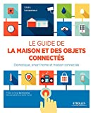 Le guide de la maison et des objets connectés - Domotique, smart home et maison connectée. - Format Kindle - 21,99 €